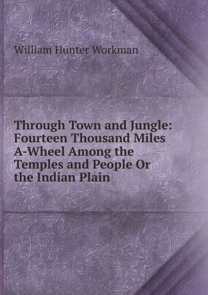 William Hunter Workman Through Town and Jungle: Fourteen Thousand Miles A-Wheel Among the Temples and People Or the Indian Plain mccarty joseph hendrickson two thousand miles through the heart of mexico