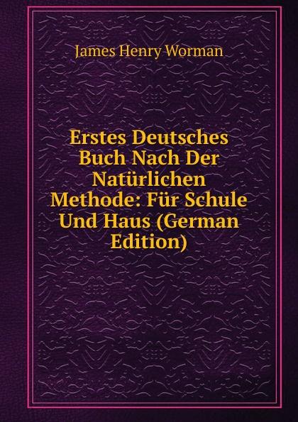 James Henry Worman Erstes Deutsches Buch Nach Der Naturlichen Methode: Fur Schule Und Haus (German Edition) mein erstes deutsches bildwortbuch in der schule