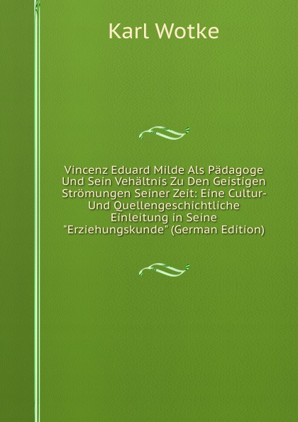 Vincenz Eduard Milde Als Padagoge Und Sein Vehaltnis Zu Den Geistigen Stromungen Seiner Zeit: Eine Cultur- Und Quellengeschichtliche Einleitung in Seine