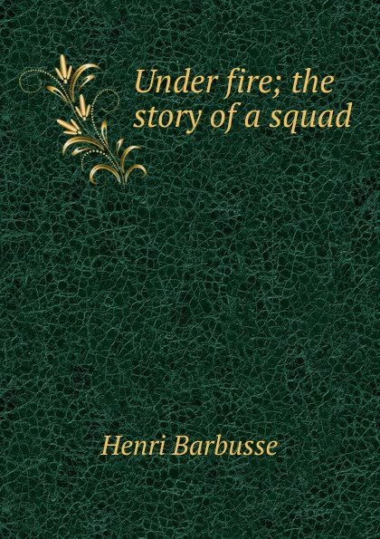 Henri Barbusse Under fire; the story of a squad henri barbusse the inferno