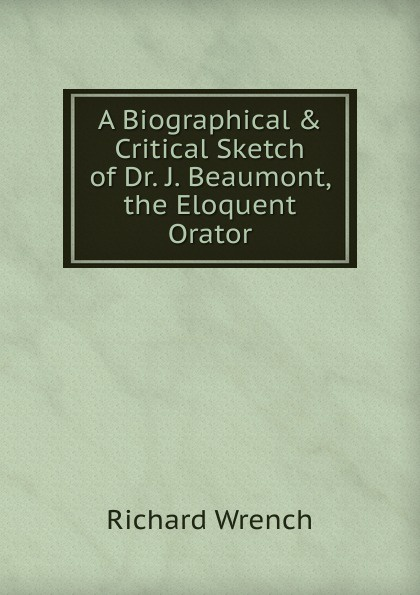 Richard Wrench A Biographical . Critical Sketch of Dr. J. Beaumont, the Eloquent Orator