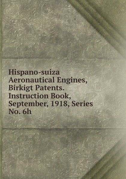 Hispano-suiza Aeronautical Engines, Birkigt Patents. Instruction Book, September, 1918, Series No. 6h unknown author cervantes revista hispano americana agosto 1918 classic reprint