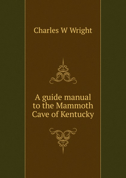 Charles W Wright A guide manual to the Mammoth Cave of Kentucky