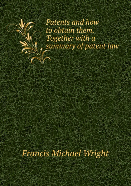 Francis Michael Wright Patents and how to obtain them. Together with a summary of patent law
