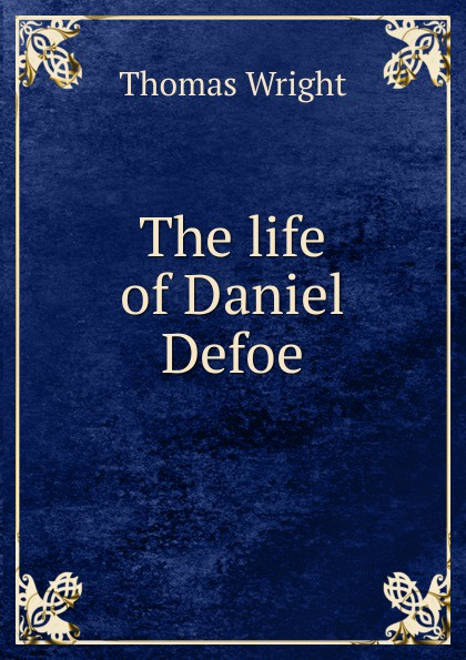 Купить Thomas Wright The life of Daniel Defoe онлайн с доставкой