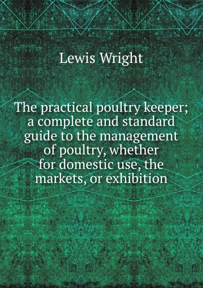 Фото - Wright Lewis The practical poultry keeper; a complete and standard guide to the management of poultry, whether for domestic use, the markets, or exhibition william m lewis how to raise poultry for pleasure and profit