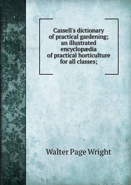 Walter Page Wright Cassell.s dictionary of practical gardening; an illustrated encyclopaedia of practical horticulture for all classes; walter page wright an illustrated encyclopaedia of gardening