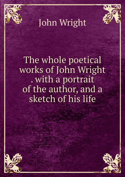 John Wright The whole poetical works of John Wright . with a portrait of the author, and a sketch of his life j b nias dr john radcliffe a sketch of his life with an account of his fellows and foundations