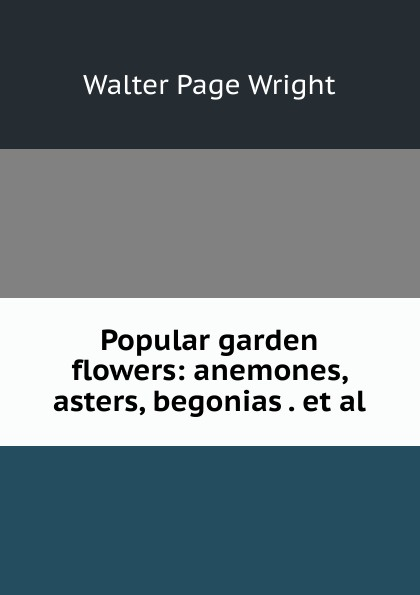 Walter Page Wright Popular garden flowers: anemones, asters, begonias . et al. walter page wright an illustrated encyclopaedia of gardening