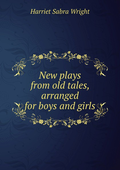 Harriet Sabra Wright New plays from old tales, arranged for boys and girls цены онлайн