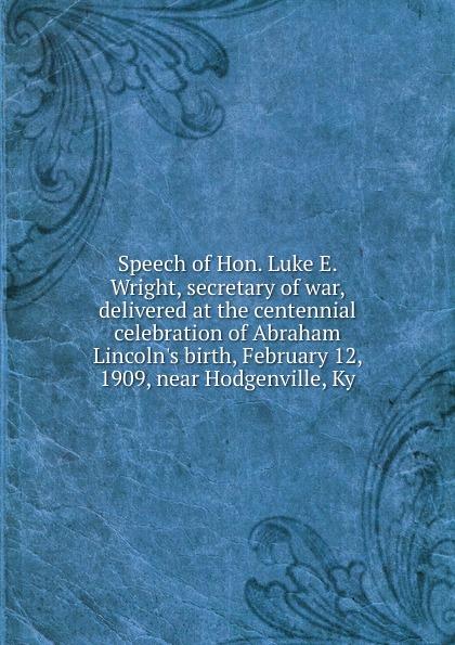 Speech of Hon. Luke E. Wright, secretary of war, delivered at the centennial celebration of Abraham Lincoln.s birth, February 12, 1909, near Hodgenville, Ky luke wright the toll