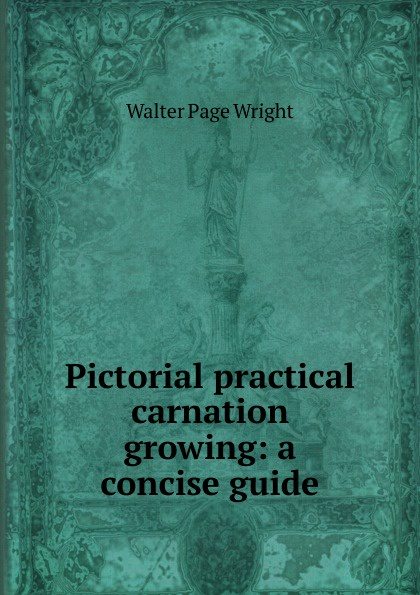 Walter Page Wright Pictorial practical carnation growing: a concise guide walter page wright an illustrated encyclopaedia of gardening