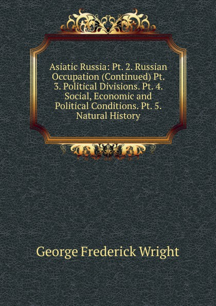 G. Frederick Wright Asiatic Russia: Pt. 2. Russian Occupation (Continued) Pt. 3. Political Divisions. Pt. 4. Social, Economic and Political Conditions. Pt. 5. Natural History f g carpenter south america social industrial and political