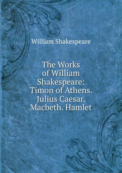Уильям Шекспир The Works of William Shakespeare: Timon of Athens. Julius Caesar. Macbeth. Hamlet стоимость