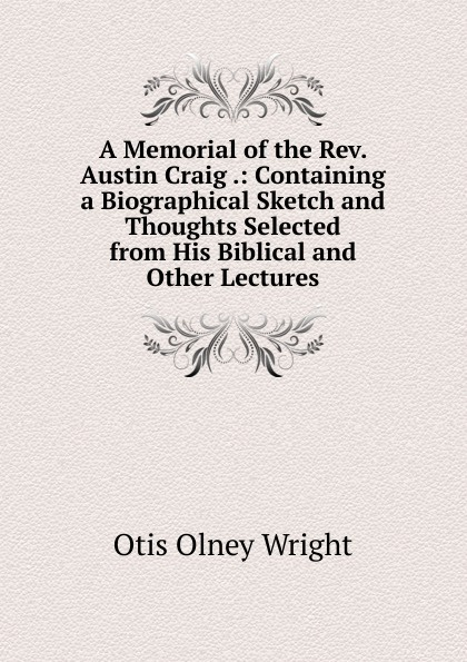 Otis Olney Wright A Memorial of the Rev. Austin Craig .: Containing a Biographical Sketch and Thoughts Selected from His Biblical Other Lectures