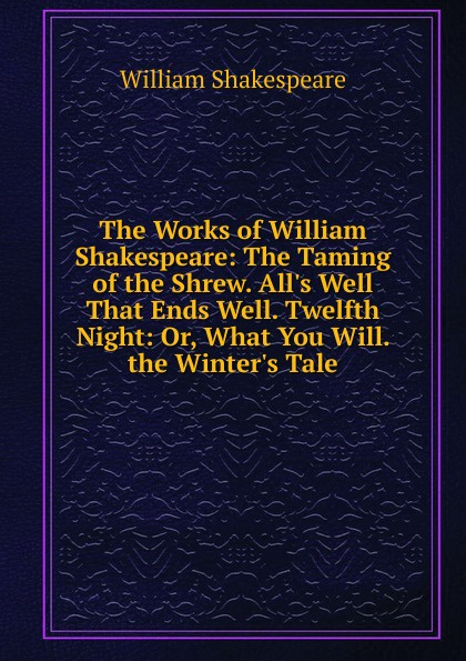 Уильям Шекспир The Works of William Shakespeare: The Taming of the Shrew. All.s Well That Ends Well. Twelfth Night: Or, What You Will. the Winter.s Tale shakespeare w twelfth night