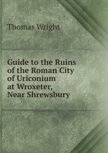 Thomas Wright Guide to the Ruins of the Roman City of Uriconium at Wroxeter, Near Shrewsbury