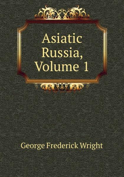 G. Frederick Wright Asiatic Russia, Volume 1 asiatic
