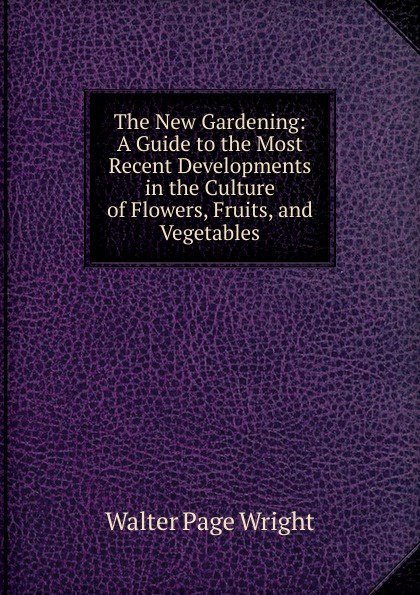 Walter Page Wright The New Gardening: A Guide to the Most Recent Developments in the Culture of Flowers, Fruits, and Vegetables walter page wright an illustrated encyclopaedia of gardening
