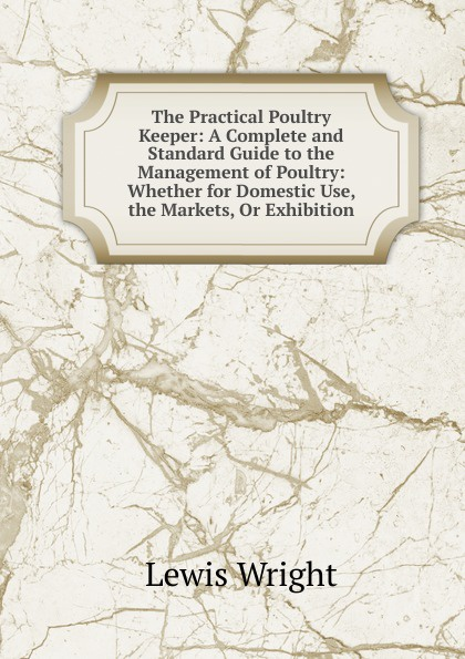 Фото - Wright Lewis The Practical Poultry Keeper: A Complete and Standard Guide to the Management of Poultry: Whether for Domestic Use, the Markets, Or Exhibition william m lewis how to raise poultry for pleasure and profit