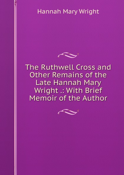 Hannah Mary Wright The Ruthwell Cross and Other Remains of the Late Hannah Mary Wright .: With Brief Memoir of the Author hannah and the hurricane easystarts