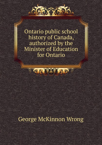 George McKinnon Wrong Ontario public school history of Canada, authorized by the Minister of Education for Ontario richard george boudreau incorporating bioethics education into school curriculums