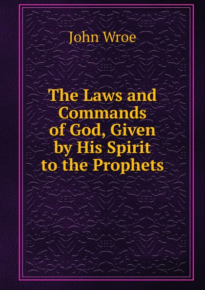 John Wroe The Laws and Commands of God, Given by His Spirit to the Prophets john wroe the word of god to guide israel to eternal life explained to john wroe containing articles of israel s faith and 12 sermons