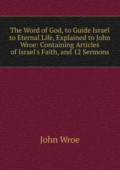 John Wroe The Word of God, to Guide Israel to Eternal Life, Explained to John Wroe: Containing Articles of Israel.s Faith, and 12 Sermons john wroe the word of god to guide israel to eternal life explained to john wroe containing articles of israel s faith and 12 sermons