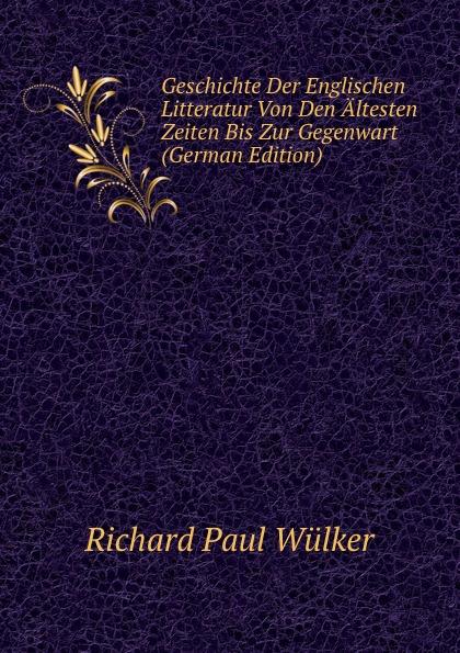 Richard Paul Wülker Geschichte Der Englischen Litteratur Von Den Altesten Zeiten Bis Zur Gegenwart (German Edition) wilhelm grube geschichte der chinesischen litteratur german edition