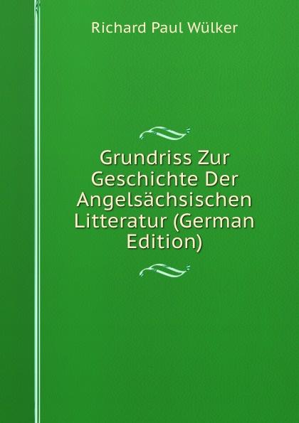 Richard Paul Wülker Grundriss Zur Geschichte Der Angelsachsischen Litteratur (German Edition) wilhelm grube geschichte der chinesischen litteratur german edition