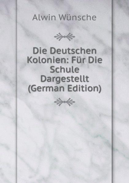 Alwin Wünsche Die Deutschen Kolonien: Fur Die Schule Dargestellt (German Edition) heinrich leutz die kolonien deutschlands