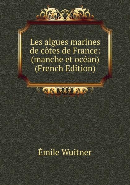 Émile Wuitner Les algues marines de cotes de France: (manche et ocean) (French Edition) edmond bonnaffé les collectionneurs de l ancienne france french edition