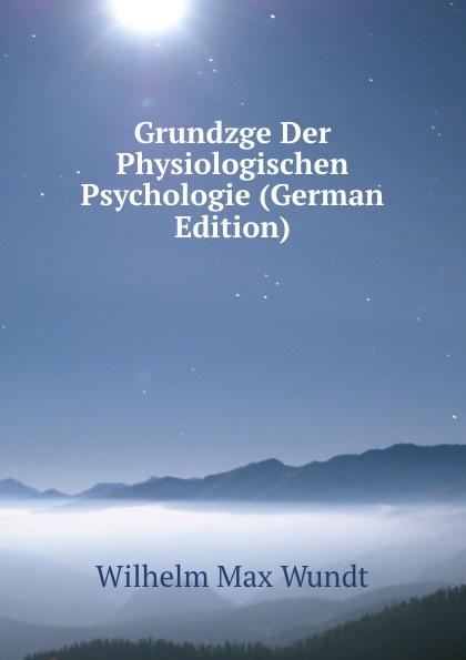 Wundt Wilhelm Max Grundzge Der Physiologischen Psychologie (German Edition) wundt wilhelm max elements de psychologie physiologique 1
