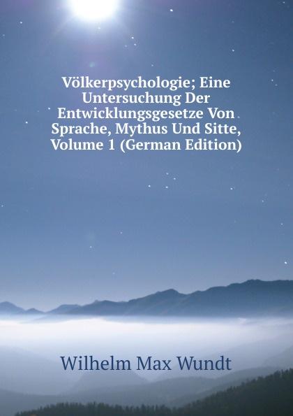 Wundt Wilhelm Max Volkerpsychologie; Eine Untersuchung Der Entwicklungsgesetze Von Sprache, Mythus Und Sitte, Volume 1 (German Edition) wundt wilhelm max elements de psychologie physiologique volume 1