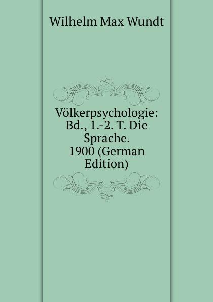 Wundt Wilhelm Max Volkerpsychologie: Bd., 1.-2. T. Die Sprache. 1900 (German Edition) wundt wilhelm max elements de psychologie physiologique 1