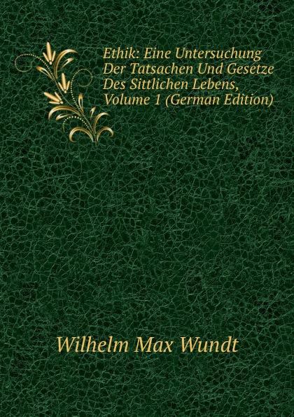 Wundt Wilhelm Max Ethik: Eine Untersuchung Der Tatsachen Und Gesetze Des Sittlichen Lebens, Volume 1 (German Edition) wundt wilhelm max elements de psychologie physiologique volume 1