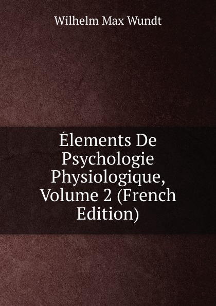 Wundt Wilhelm Max Elements De Psychologie Physiologique, Volume 2 (French Edition) wundt wilhelm max elements de psychologie physiologique 1