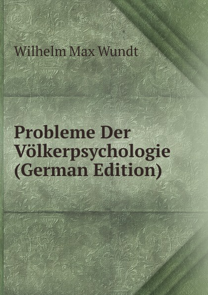 Wundt Wilhelm Max Probleme Der Volkerpsychologie (German Edition) wundt wilhelm max elements de psychologie physiologique
