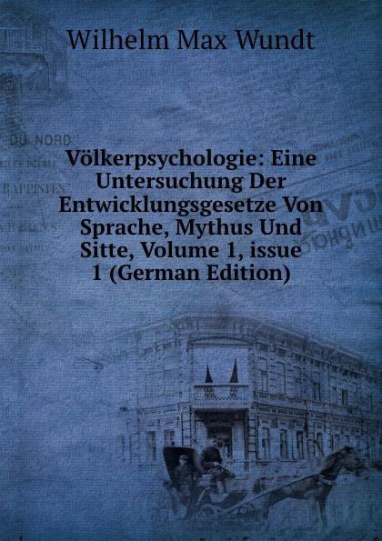 Wundt Wilhelm Max Volkerpsychologie: Eine Untersuchung Der Entwicklungsgesetze Von Sprache, Mythus Und Sitte, Volume 1,.issue 1 (German Edition) wundt wilhelm max elements de psychologie physiologique volume 1
