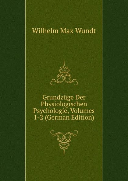 Wundt Wilhelm Max Grundzuge Der Physiologischen Psychologie, Volumes 1-2 (German Edition) wundt wilhelm max elements de psychologie physiologique 1