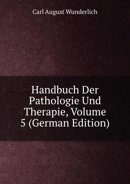 Carl August Wunderlich Handbuch Der Pathologie Und Therapie, Volume 5 (German Edition) august eduard martin ph jung pathologie und therapie der frauenkrankheiten