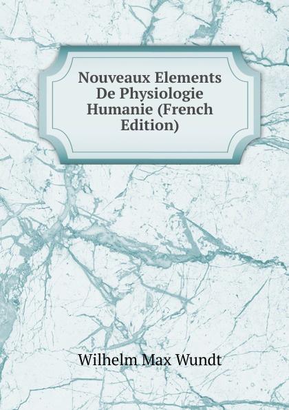 Wundt Wilhelm Max Nouveaux Elements De Physiologie Humanie (French Edition) wundt wilhelm max elements de psychologie physiologique 1