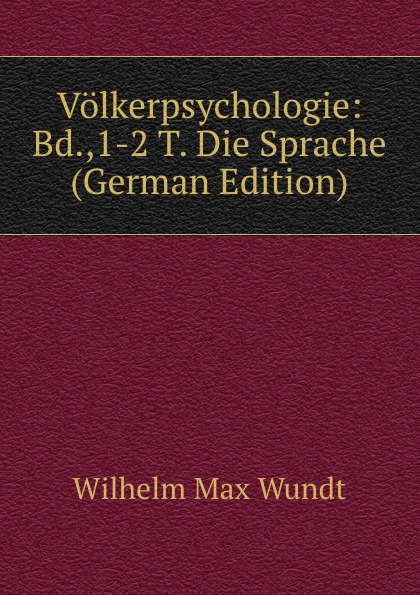 Wundt Wilhelm Max Volkerpsychologie: Bd.,1-2 T. Die Sprache (German Edition) wundt wilhelm max elements de psychologie physiologique 1