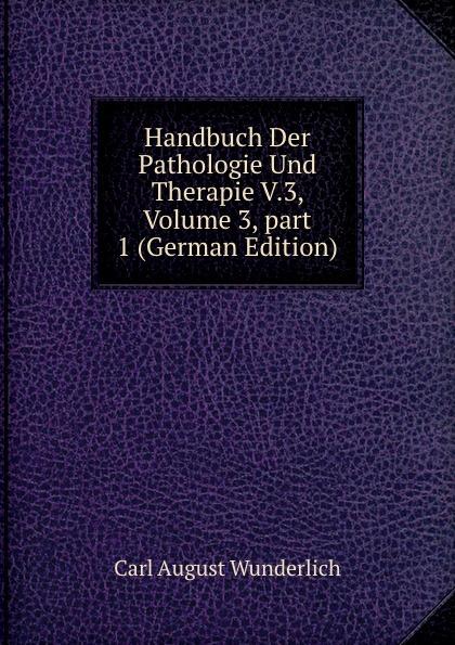 Carl August Wunderlich Handbuch Der Pathologie Und Therapie V.3, Volume 3,.part 1 (German Edition) august eduard martin ph jung pathologie und therapie der frauenkrankheiten