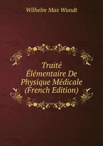 Wundt Wilhelm Max Traite Elementaire De Physique Medicale (French Edition) wundt wilhelm max elements de psychologie physiologique 1