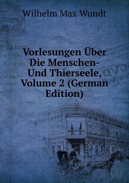 Wundt Wilhelm Max Vorlesungen Uber Die Menschen- Und Thierseele, Volume 2 (German Edition) wundt wilhelm max elements de psychologie physiologique volume 1