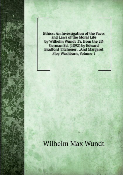 Wundt Wilhelm Max Ethics: An Investigation of the Facts and Laws of the Moral Life by Wilhelm Wundt .Tr. from the 2D German Ed. (1892) by Edward Bradford Titchener . .And Margaret Floy Washburn, Volume 1 wundt wilhelm max elements de psychologie physiologique 1