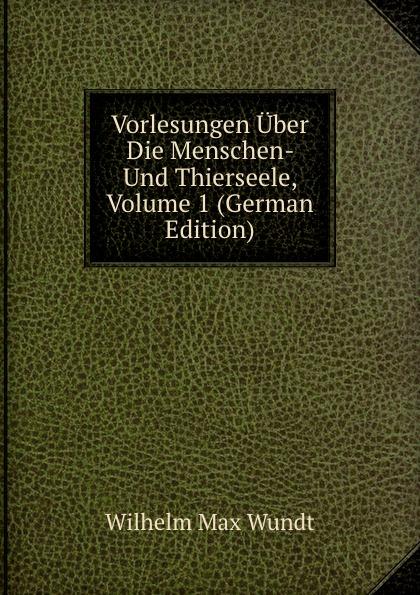 Wundt Wilhelm Max Vorlesungen Uber Die Menschen- Und Thierseele, Volume 1 (German Edition) wundt wilhelm max elements de psychologie physiologique 1