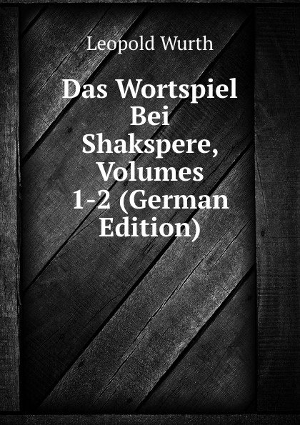 Leopold Wurth Das Wortspiel Bei Shakspere, Volumes 1-2 (German Edition) автохимия wurth