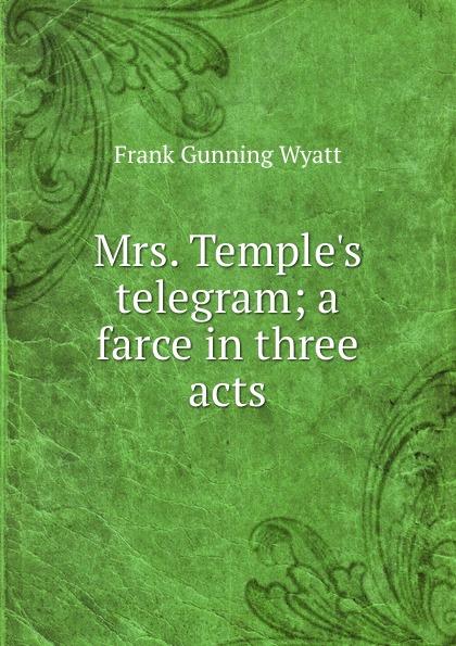 Frank Gunning Wyatt Mrs. Temple.s telegram; a farce in three acts e a bennett milestones a play in three acts